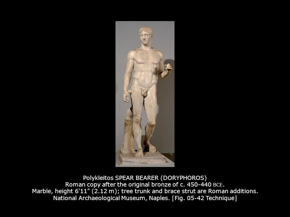 Polykleitos SPEAR BEARER (DORYPHOROS) Roman copy after the original bronze of c. 450-440 BCE. Marble, height 6 11 (2.12 m); tree trunk and brace strut are Roman additions. National Archaeological Museum, Naples. [Fig. 05-42 Technique]